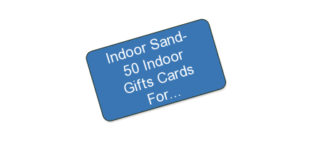 Indoor Sand- $50 Indoor Gifts Cards For $25